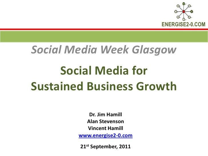Social Media for Sustained Business Growth <br />Social Media Week Glasgow<br />Dr. Jim Hamill <br />Alan Stevenson<br />V...