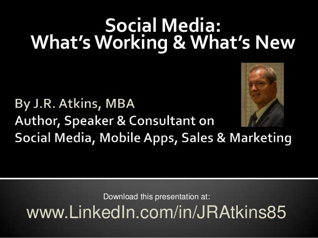 Social Media:What's Working & What's New        Download this presentation at:www.LinkedIn.com/in/JRAtkins85