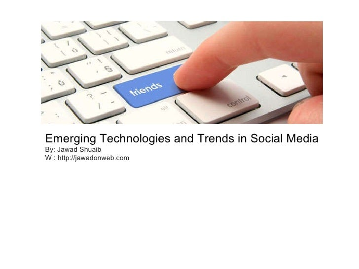 Emerging Technologies and Trends in Social Media By: Jawad Shuaib W : http://jawadonweb.com