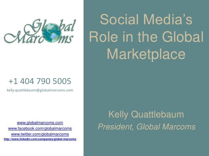 Social Media's Role in the Global Marketplace<br />+1 404 790 5005<br />kelly.quattlebaum@globalmarcoms.com<br />www.globa...