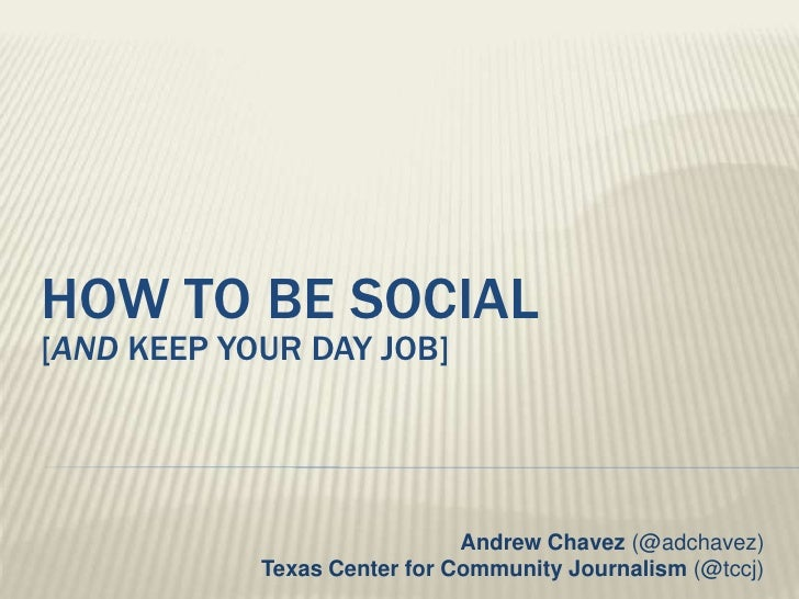 How to be social[And keep your day job]<br />Andrew Chavez (@adchavez)Texas Center for Community Journalism (@tccj)<br />