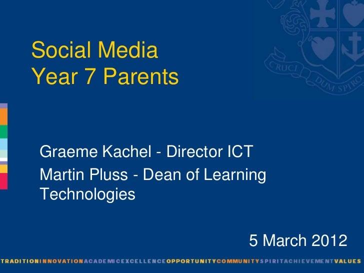 Social MediaYear 7 ParentsGraeme Kachel - Director ICTMartin Pluss - Dean of LearningTechnologies                         ...