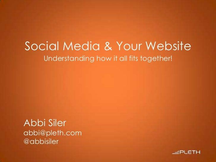 Social Media & Your Website<br />Understanding how it all fits together!<br />Abbi Siler<br />abbi@pleth.com<br />@abbisil...