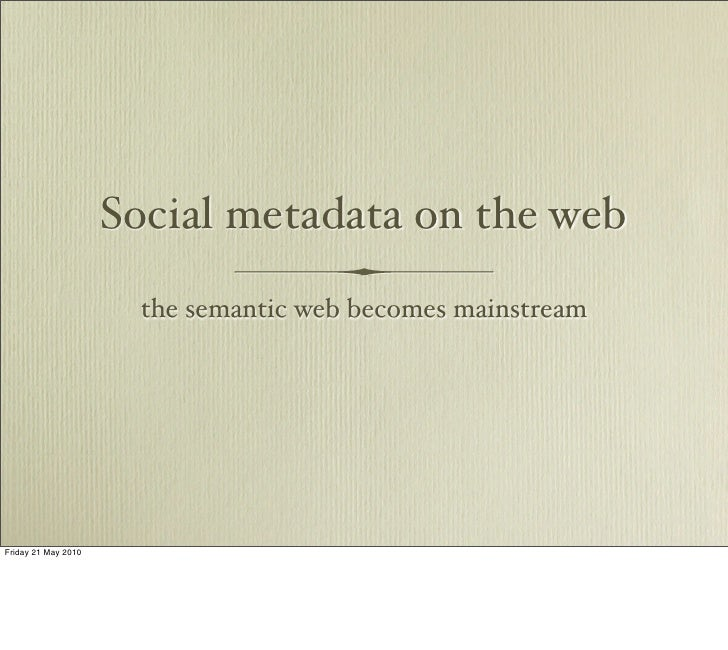 Social metadata on the web                       the semantic web becomes mainstream     Friday 21 May 2010