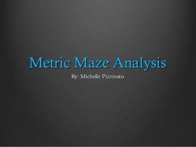 Metric Maze Analysis      By: Michelle Pizzinato