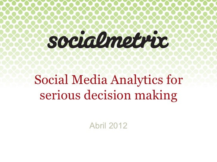 Social Media Analytics for serious decision making         Abril 2012