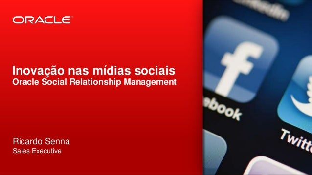 Inovação nas mídias sociais Oracle Social Relationship Management  Ricardo Senna Sales Executive 1  Copyright © 2012, Orac...