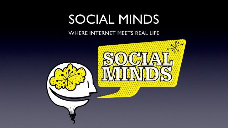 SOCIAL MINDS WHERE INTERNET MEETS REAL LIFE
