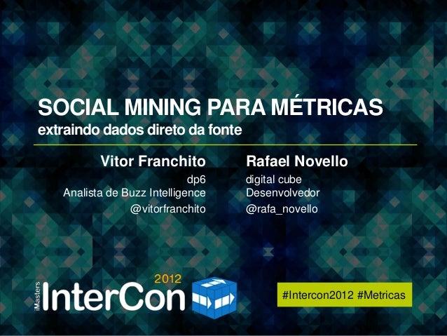 #Intercon2012 #MetricasSOCIAL MINING PARA MÉTRICASextraindo dados direto da fonte          Vitor Franchito          Rafael...