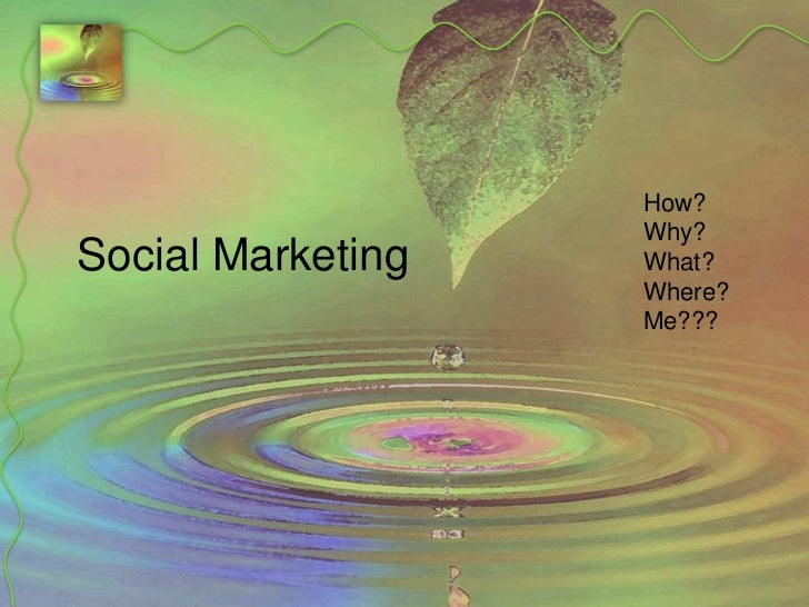 Social Marketing<br />How?<br />Why?<br />What?<br />Where?<br />Me???<br />