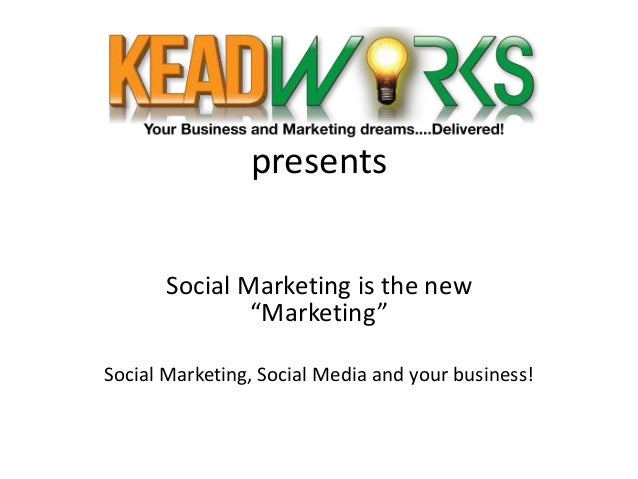 "presents Social Marketing is the new ""Marketing"" Social Marketing, Social Media and your business!"