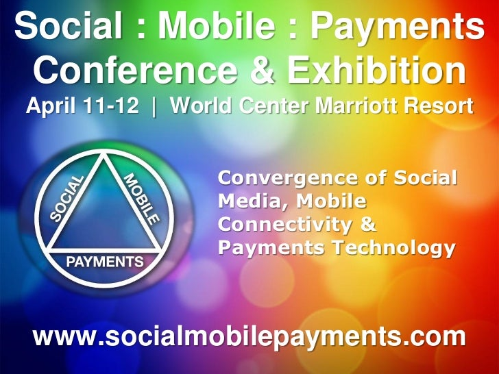 Social : Mobile : Payments Conference & ExhibitionApril 11-12 | World Center Marriott Resort                 Convergence o...