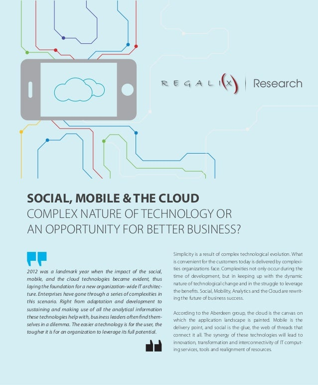 SOCIAL, MOBILE & THE CLOUD COMPLEX NATURE OF TECHNOLOGY OR AN OPPORTUNITY FOR BETTER BUSINESS? 2012 was a landmark year wh...