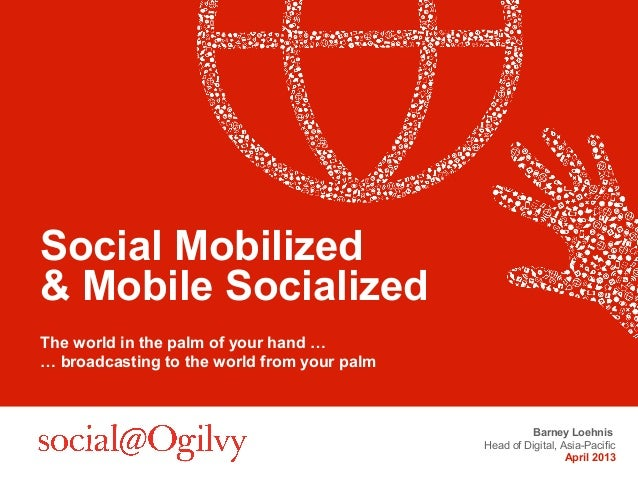 Social Mobilized& Mobile SocializedThe world in the palm of your hand …… broadcasting to the world from your palm         ...