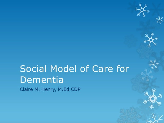Social Model of Care for Dementia Claire M. Henry, M.Ed.CDP
