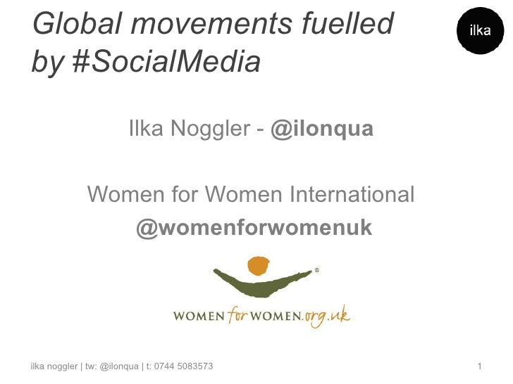 Global movements fuelledby #SocialMedia                        Ilka Noggler - @ilonqua             Women for Women Interna...