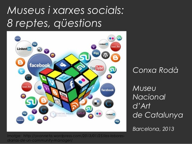 Museus i xarxes socials: 8 reptes, qüestions  Conxa Rodà Museu Nacional d'Art de Catalunya Barcelona, 2013 Imatge: http://...