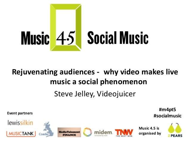 Rejuvenating audiences - why video makes live            music a social phenomenon             Steve Jelley, Videojuicer  ...