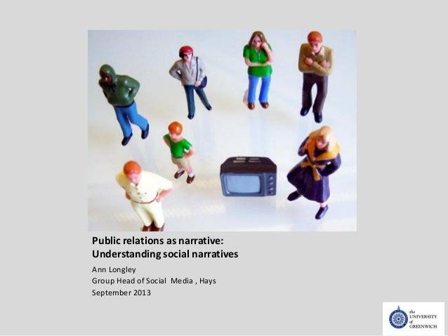 Public relations as narrative: Understanding social narratives Ann Longley Group Head of Social Media , Hays September 2013