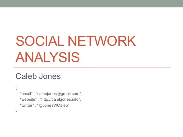 "SOCIAL NETWORK ANALYSIS Caleb Jones { ""email"" : ""calebjones@gmail.com"", ""website"" : ""http://calebjones.info"", ""twitter"" : ..."