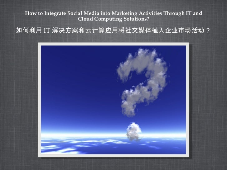 How to Integrate Social Media into Marketing Activities Through IT and Cloud Computing Solutions? <ul><li>如何利用 IT 解决方案和云计算...