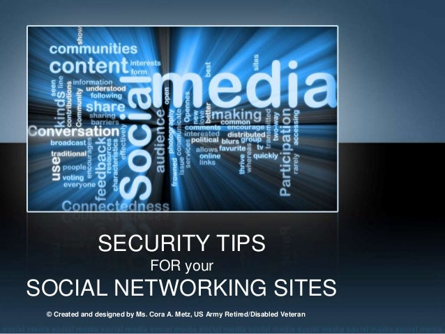 SECURITY TIPS                               FOR yourSOCIAL NETWORKING SITES © Created and designed by Ms. Cora A. Metz, US...