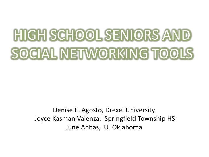 HIGH SCHOOL SENIORS AND <br />SOCIAL NETWORKING TOOLS <br />Denise E. Agosto, Drexel University<br /> Joyce Kasman Valenza...