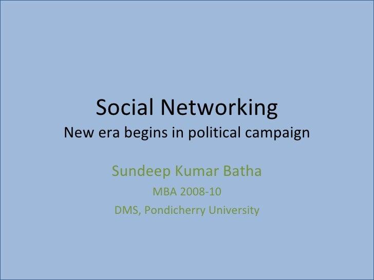 Social Networking New era begins in political campaign Sundeep Kumar Batha MBA 2008-10 DMS, Pondicherry University