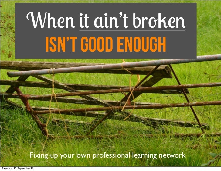 When it ain't broken                    isn't Good Enough                     Fixing up your own professional learning net...