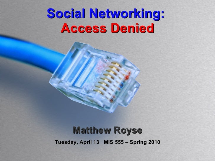 Social Networking:  Access Denied Matthew Royse Tuesday, April 13  MIS 555 – Spring 2010