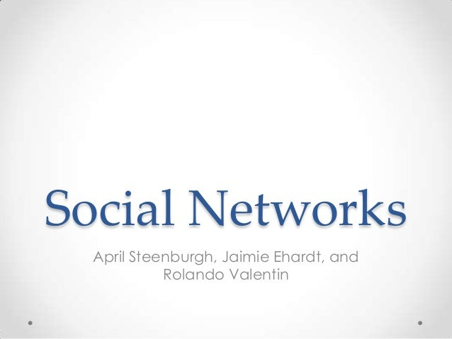 Social Networks April Steenburgh, Jaimie Ehardt, and Rolando Valentin