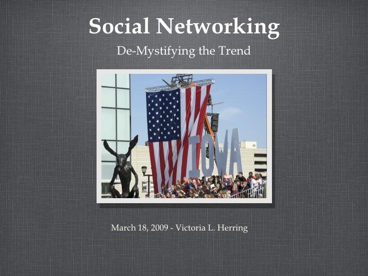 Social Networking <ul><li>De-Mystifying the Trend </li></ul>March 18, 2009 - Victoria L. Herring