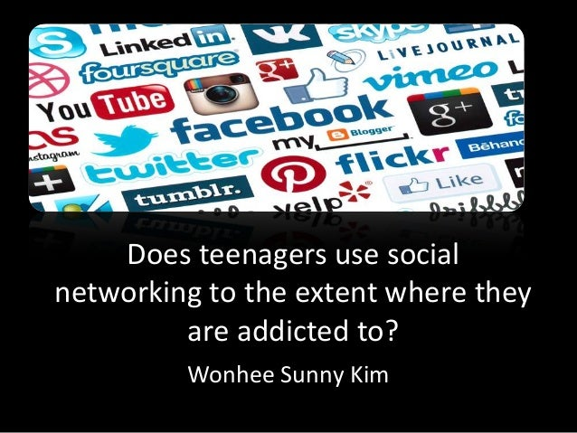 Does teenagers use socialnetworking to the extent where theyare addicted to?Wonhee Sunny Kim
