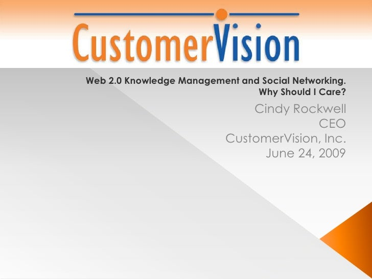 Web 2.0 Knowledge Management and Social Networking. Why Should I Care? <br />Cindy Rockwell<br />CEO<br />CustomerVision, ...