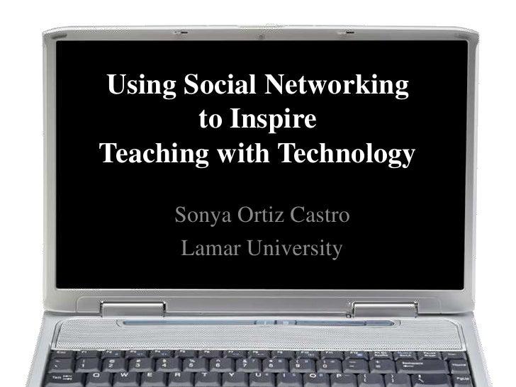 Using Social Networking       to InspireTeaching with Technology     Sonya Ortiz Castro      Lamar University