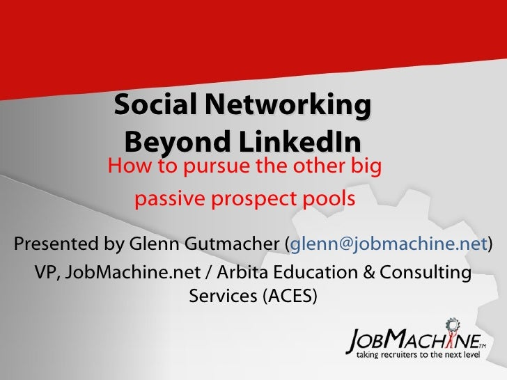 Social Networking Beyond LinkedIn How to pursue the other big passive prospect pools Presented by Glenn Gutmacher ( [email...