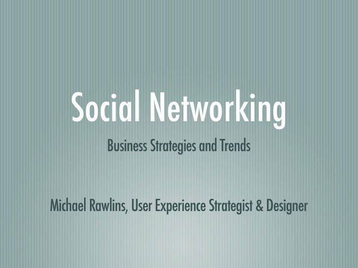 Social Networking            Business Strategies and Trends   Michael Rawlins, User Experience Strategist & Designer
