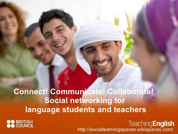 Connect! Communicate! Collaborate!  Social networking for  language students and teachers http://sociallearningspaces.wiki...
