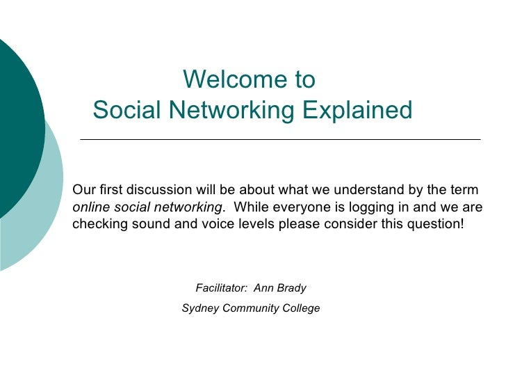 Welcome to  Social Networking Explained Facilitator:  Ann Brady Sydney Community College Our first discussion will be abou...