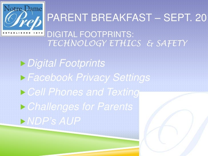 Parent breakfast – Sept. 2011<br />Digital footprints:<br />Technology ethics  & safety<br />Digital Footprints<br />Faceb...