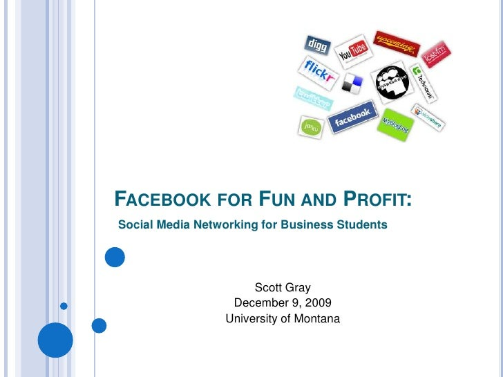 Facebook for Fun and Profit:<br />Social Media Networking for Business Students<br />Scott Gray<br />December 9, 2009<br /...