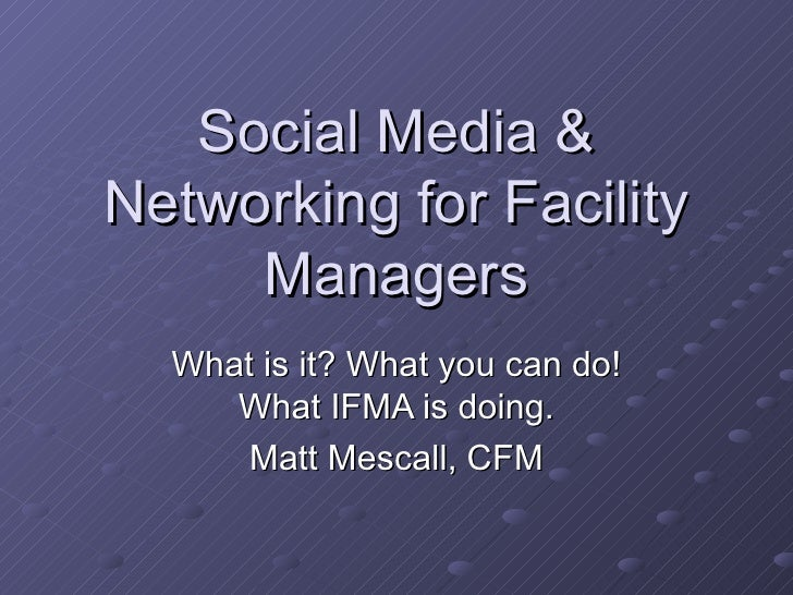 Social Media & Networking for Facility Managers What is it? What you can do! What IFMA is doing. Matt Mescall, CFM