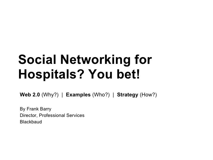 Social Networking for Hospitals? You bet!  Web 2.0  (Why?)     Examples  (Who?)     Strategy  (How?) By Frank Barry Direct...