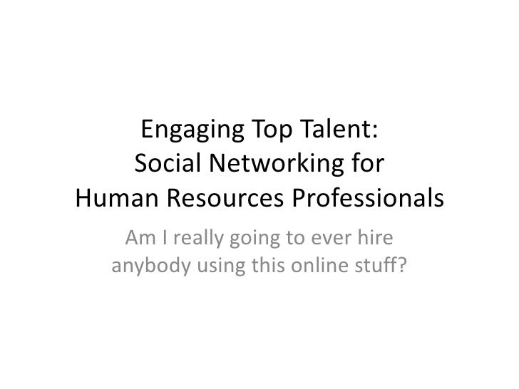 Engaging Top Talent:Social Networking for Human Resources Professionals<br />Am I really going to ever hire anybody using ...