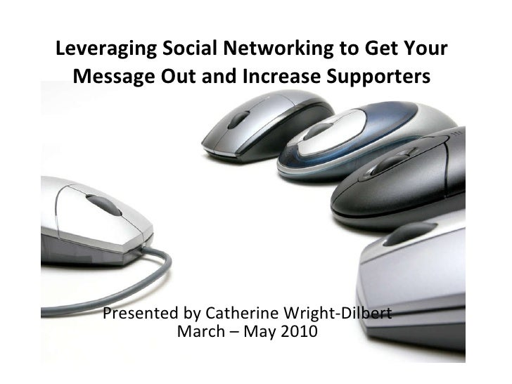 Presented by Catherine Wright-Dilbert March – May 2010 Leveraging Social Networking to Get Your Message Out and Increase S...