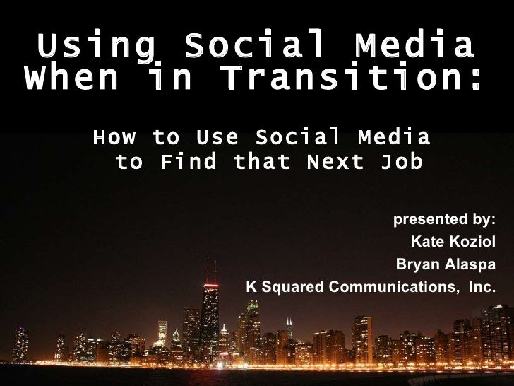 Using Social Media When in Transition: How to Use Social Media  to Find that Next Job presented by: Kate Koziol Bryan Alas...