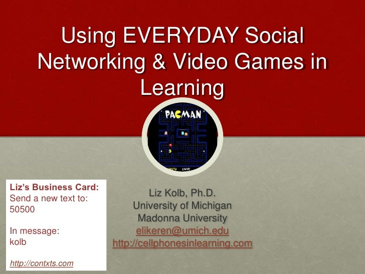 Using EVERYDAY Social Networking & Video Games in Learning<br />Liz Kolb, Ph.D.<br />University of Michigan<br />Madonna U...