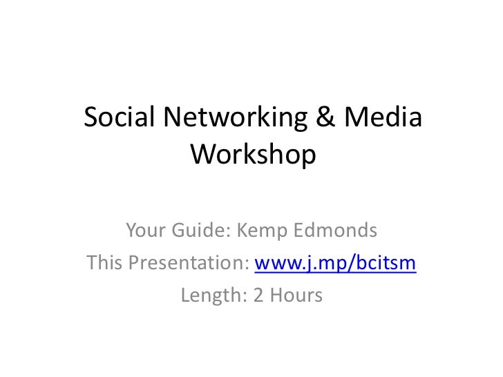 Social Networking & Media Workshop<br />Your Guide: Kemp Edmonds<br />This Presentation: www.j.mp/bcitsm<br />Length: 2 Ho...