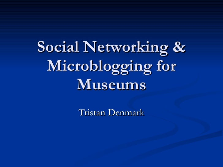 Social Networking & Microblogging for Museums Tristan Denmark