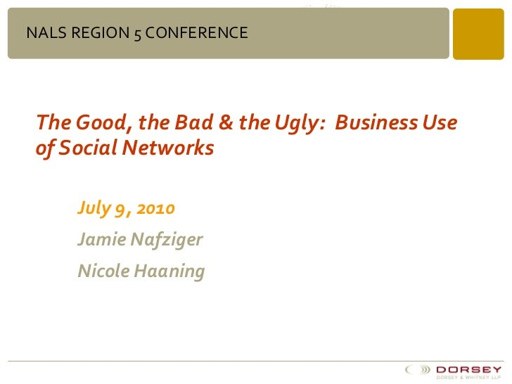 The Good, the Bad & the Ugly:  Business Use of Social Networks July 9, 2010 Jamie Nafziger  Nicole Haaning NALS REGION 5 C...